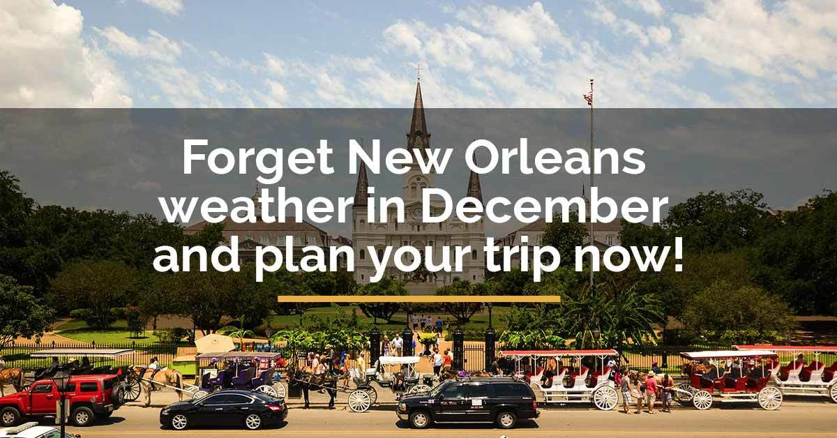 Forget New Orleans Weather In December And Plan Your Trip Now