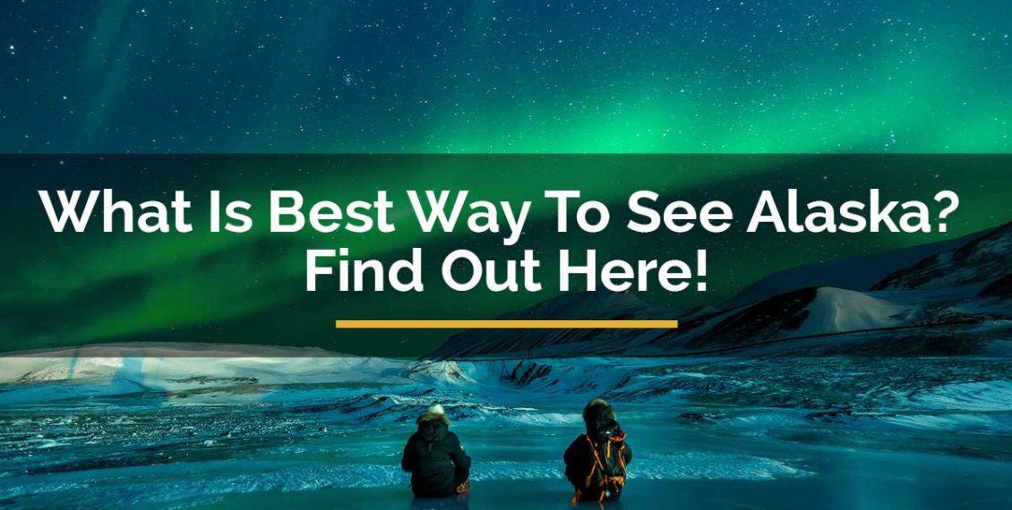 best way to see alaska