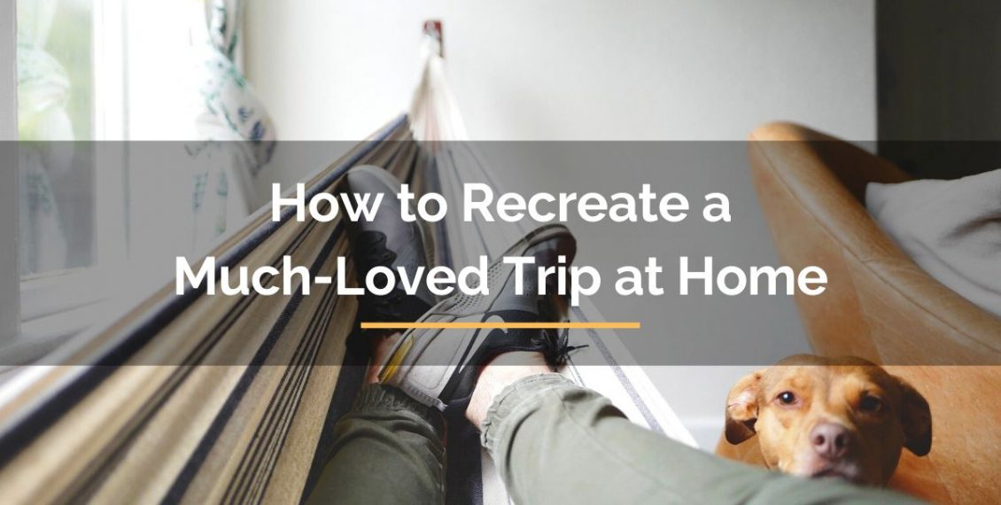 How to recreate a much-loved trip at home