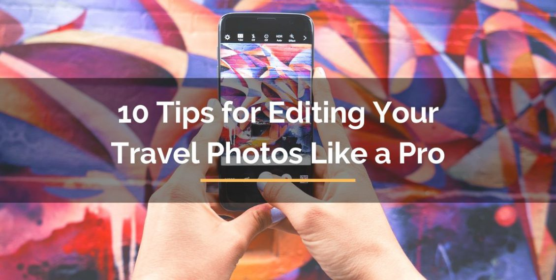 10 Tips for Editing Your Travel Photos Like a Pro
