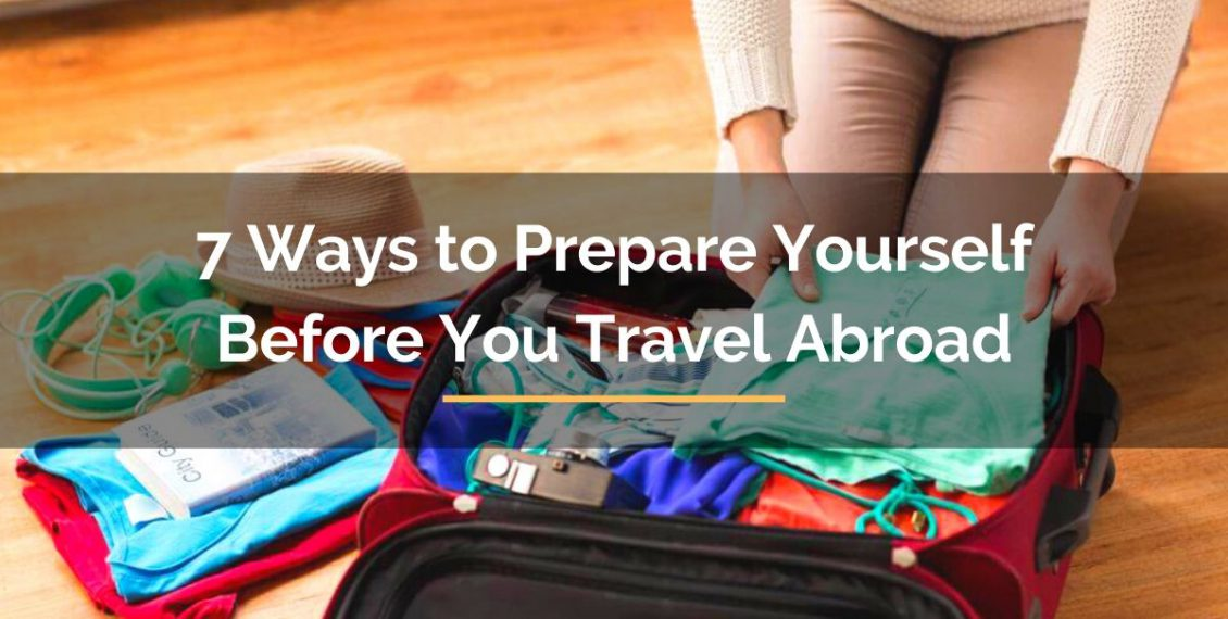 7 Ways to Prepare Yourself Before You Travel Abroad