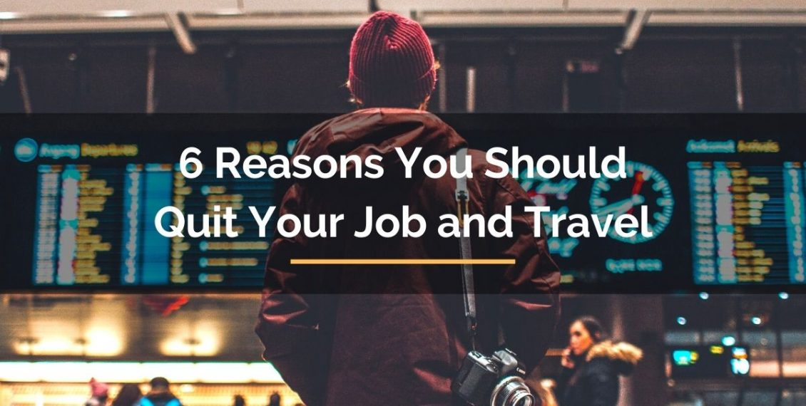 6 reasons you should quit your job and travel