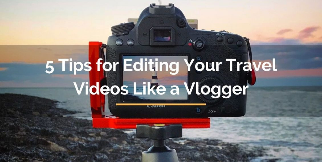 5 tips for editing your travel videos like a vlogger
