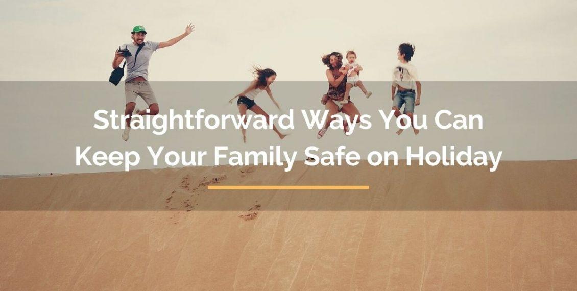 straightforward ways you can keep your family safe on holiday